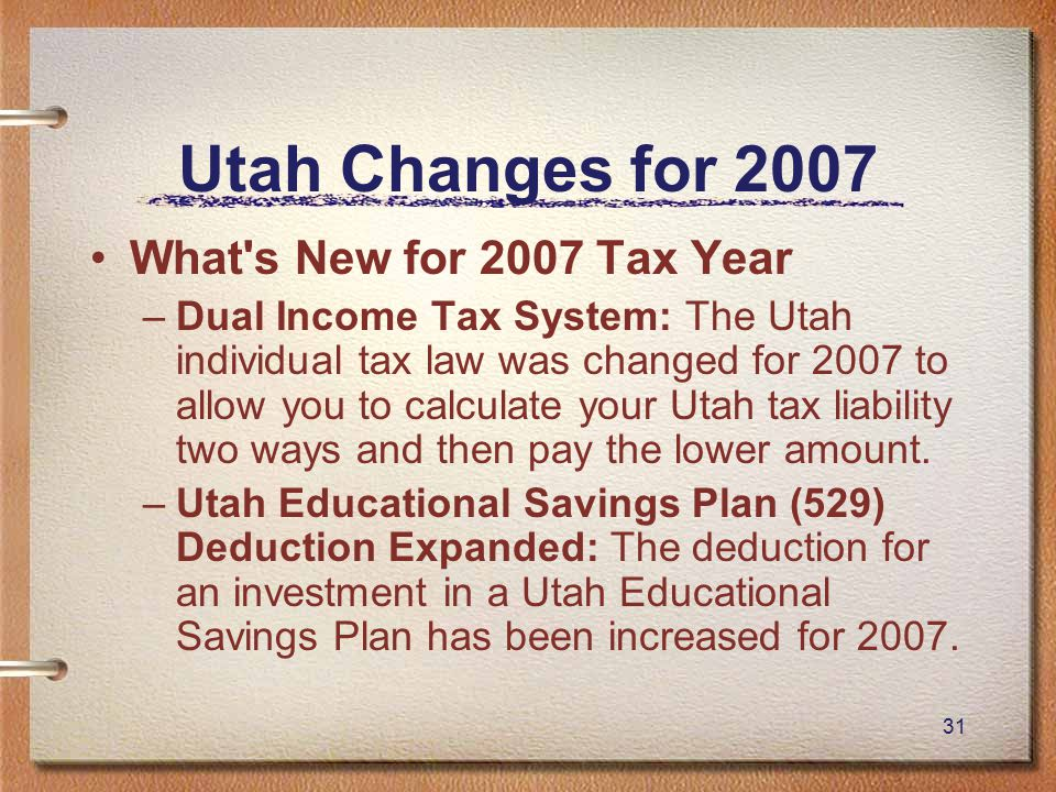 31 Utah Changes for 2007 What s New for 2007 Tax Year –Dual Income Tax System: The Utah individual tax law was changed for 2007 to allow you to calculate your Utah tax liability two ways and then pay the lower amount.