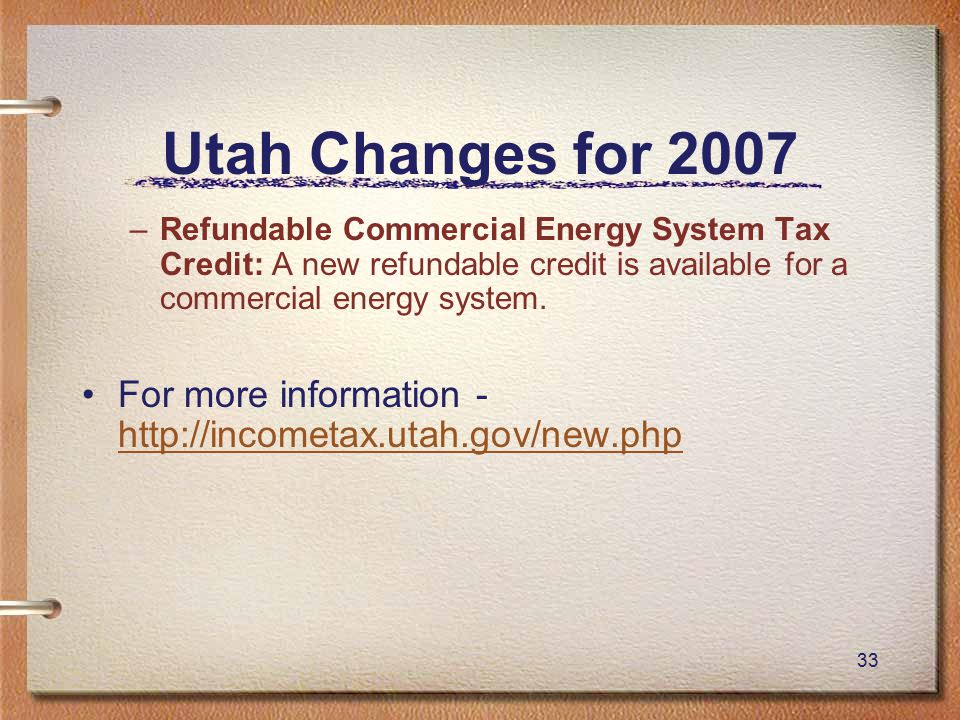 33 Utah Changes for 2007 –Refundable Commercial Energy System Tax Credit: A new refundable credit is available for a commercial energy system.