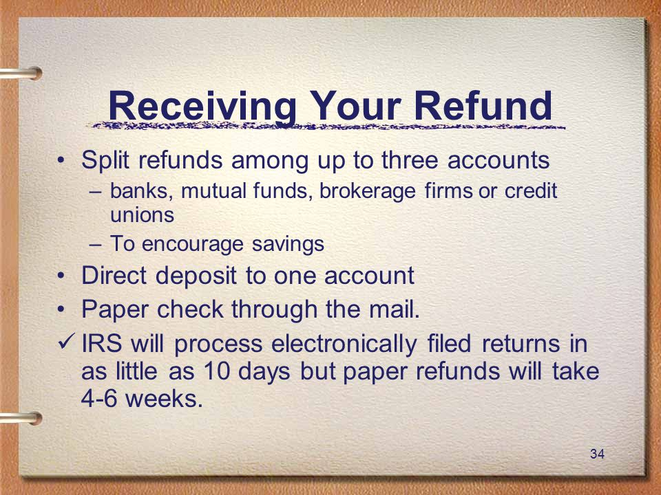 34 Receiving Your Refund Split refunds among up to three accounts –banks, mutual funds, brokerage firms or credit unions –To encourage savings Direct deposit to one account Paper check through the mail.
