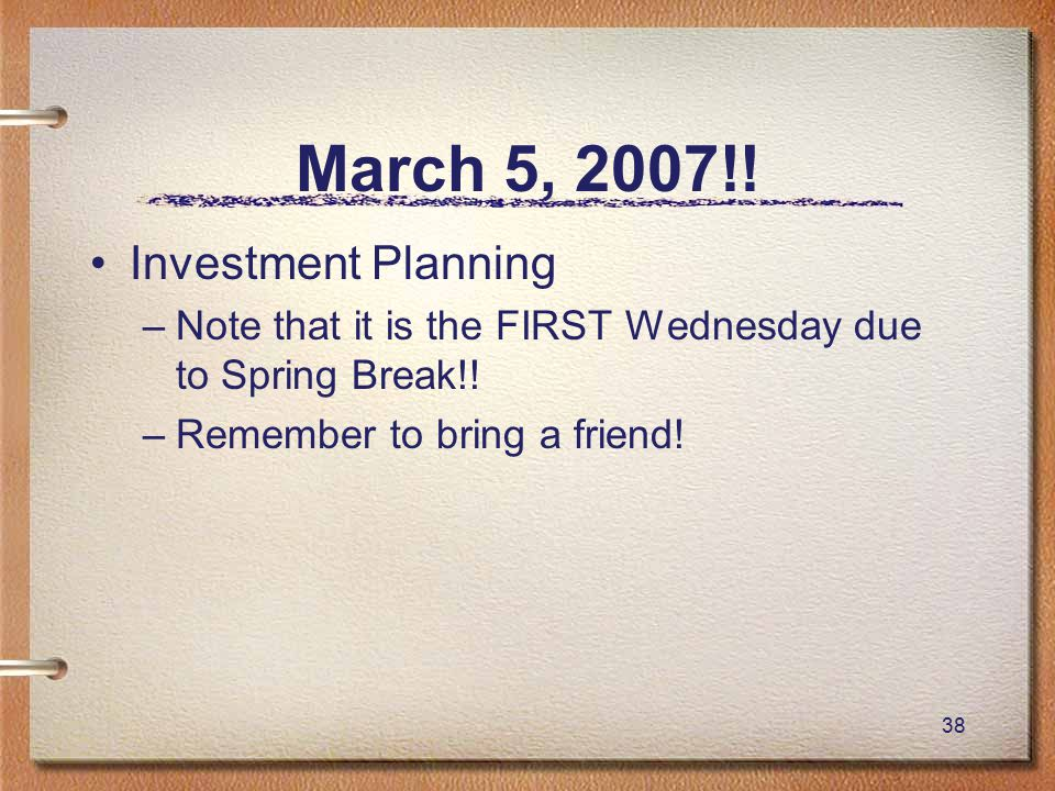 38 March 5, 2007!. Investment Planning –Note that it is the FIRST Wednesday due to Spring Break!.