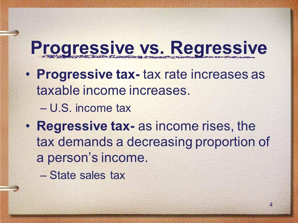 4 Progressive vs. Regressive Progressive tax- tax rate increases as taxable income increases.