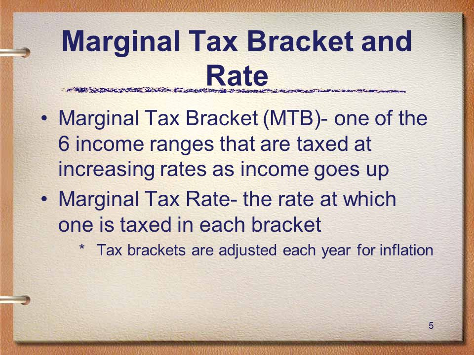 5 Marginal Tax Bracket and Rate Marginal Tax Bracket (MTB)- one of the 6 income ranges that are taxed at increasing rates as income goes up Marginal Tax Rate- the rate at which one is taxed in each bracket *Tax brackets are adjusted each year for inflation