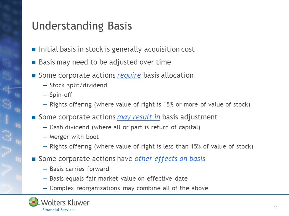 Understanding Basis Initial basis in stock is generally acquisition cost Basis may need to be adjusted over time Some corporate actions require basis allocation —Stock split/dividend —Spin-off —Rights offering (where value of right is 15% or more of value of stock) Some corporate actions may result in basis adjustment —Cash dividend (where all or part is return of capital) —Merger with boot —Rights offering (where value of right is less than 15% of value of stock) Some corporate actions have other effects on basis —Basis carries forward —Basis equals fair market value on effective date —Complex reorganizations may combine all of the above 11