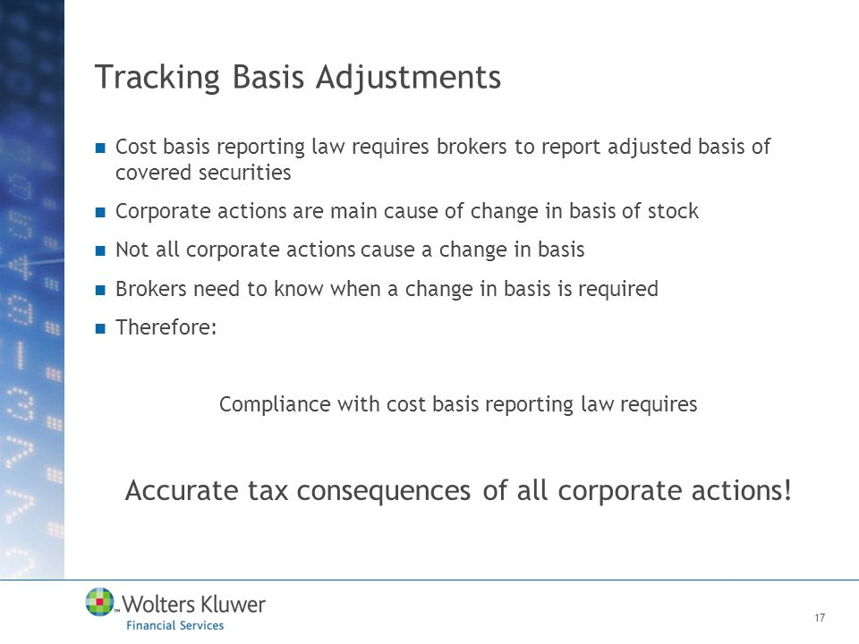 Tracking Basis Adjustments Cost basis reporting law requires brokers to report adjusted basis of covered securities Corporate actions are main cause of change in basis of stock Not all corporate actions cause a change in basis Brokers need to know when a change in basis is required Therefore: Compliance with cost basis reporting law requires Accurate tax consequences of all corporate actions.