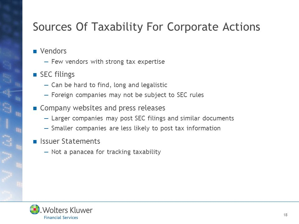 Sources Of Taxability For Corporate Actions Vendors —Few vendors with strong tax expertise SEC filings —Can be hard to find, long and legalistic —Foreign companies may not be subject to SEC rules Company websites and press releases —Larger companies may post SEC filings and similar documents —Smaller companies are less likely to post tax information Issuer Statements —Not a panacea for tracking taxability 18