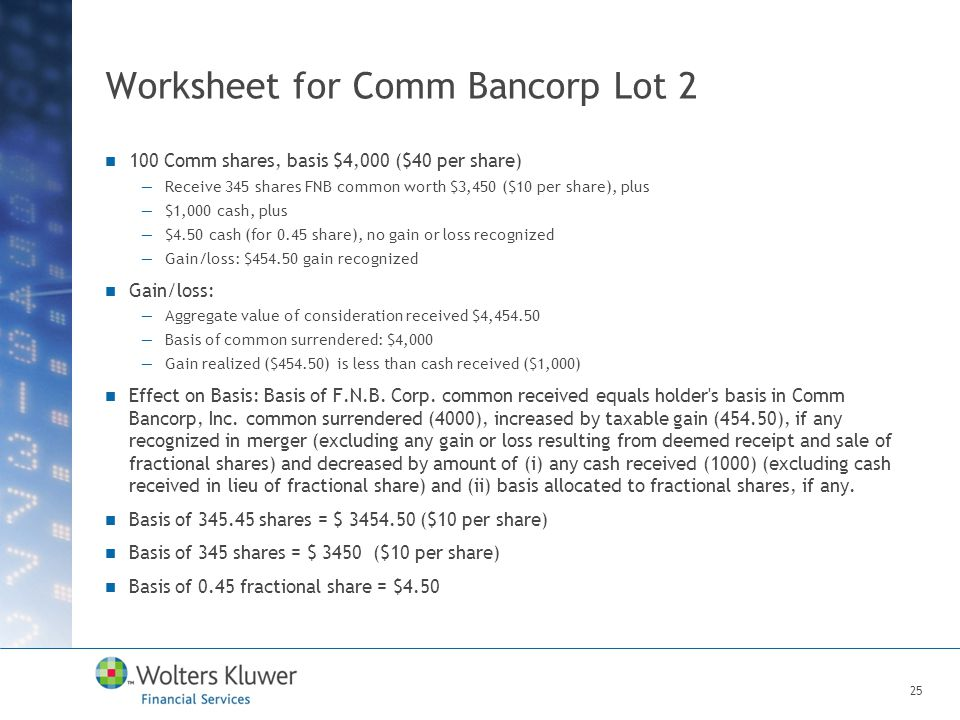 Worksheet for Comm Bancorp Lot 2 100 Comm shares, basis $4,000 ($40 per share) —Receive 345 shares FNB common worth $3,450 ($10 per share), plus —$1,000 cash, plus —$4.50 cash (for 0.45 share), no gain or loss recognized —Gain/loss: $454.50 gain recognized Gain/loss: —Aggregate value of consideration received $4,454.50 —Basis of common surrendered: $4,000 —Gain realized ($454.50) is less than cash received ($1,000) Effect on Basis: Basis of F.N.B.
