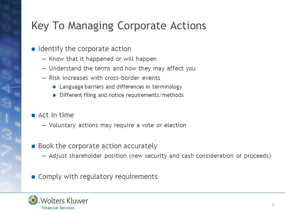 Key To Managing Corporate Actions Identify the corporate action —Know that it happened or will happen —Understand the terms and how they may affect you —Risk increases with cross-border events Language barriers and differences in terminology Different filing and notice requirements/methods Act in time —Voluntary actions may require a vote or election Book the corporate action accurately —Adjust shareholder position (new security and cash consideration or proceeds) Comply with regulatory requirements 7