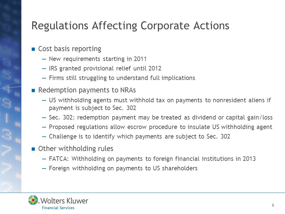 Regulations Affecting Corporate Actions Cost basis reporting —New requirements starting in 2011 —IRS granted provisional relief until 2012 —Firms still struggling to understand full implications Redemption payments to NRAs —US withholding agents must withhold tax on payments to nonresident aliens if payment is subject to Sec.