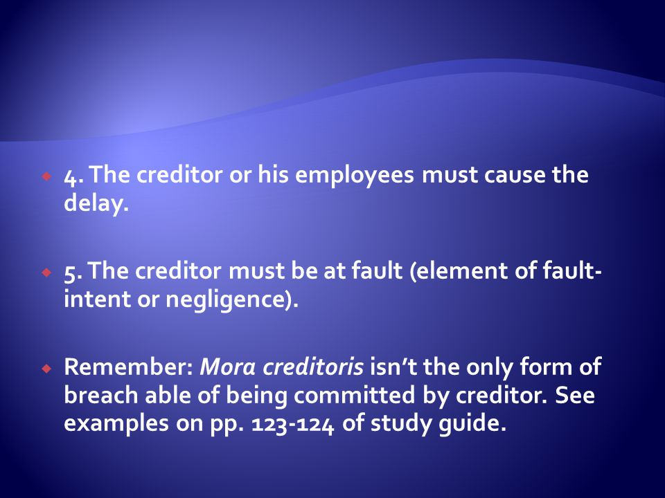  4. The creditor or his employees must cause the delay.  5. The creditor must be at fault (element of fault- intent or negligence).  Remember: Mora