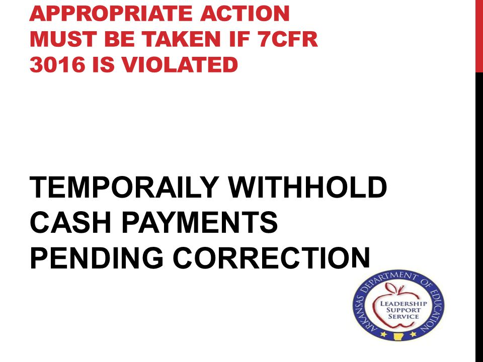 APPROPRIATE ACTION MUST BE TAKEN IF 7CFR 3016 IS VIOLATED TEMPORAILY WITHHOLD CASH PAYMENTS PENDING CORRECTION