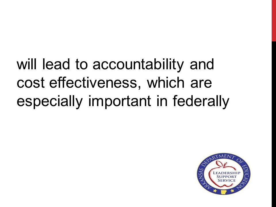 will lead to accountability and cost effectiveness, which are especially important in federally