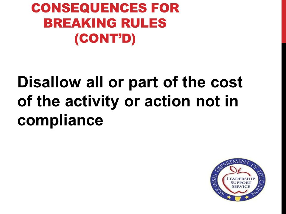 CONSEQUENCES FOR BREAKING RULES (CONT'D) Disallow all or part of the cost of the activity or action not in compliance