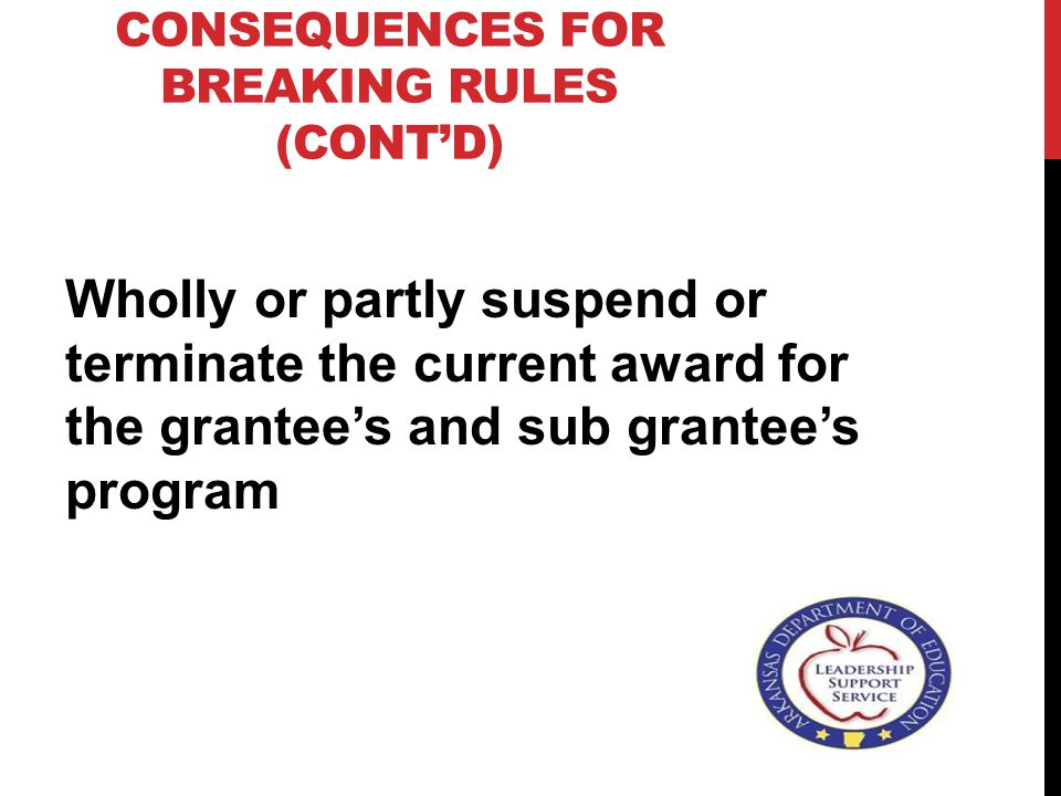 CONSEQUENCES FOR BREAKING RULES (CONT'D) Wholly or partly suspend or terminate the current award for the grantee's and sub grantee's program