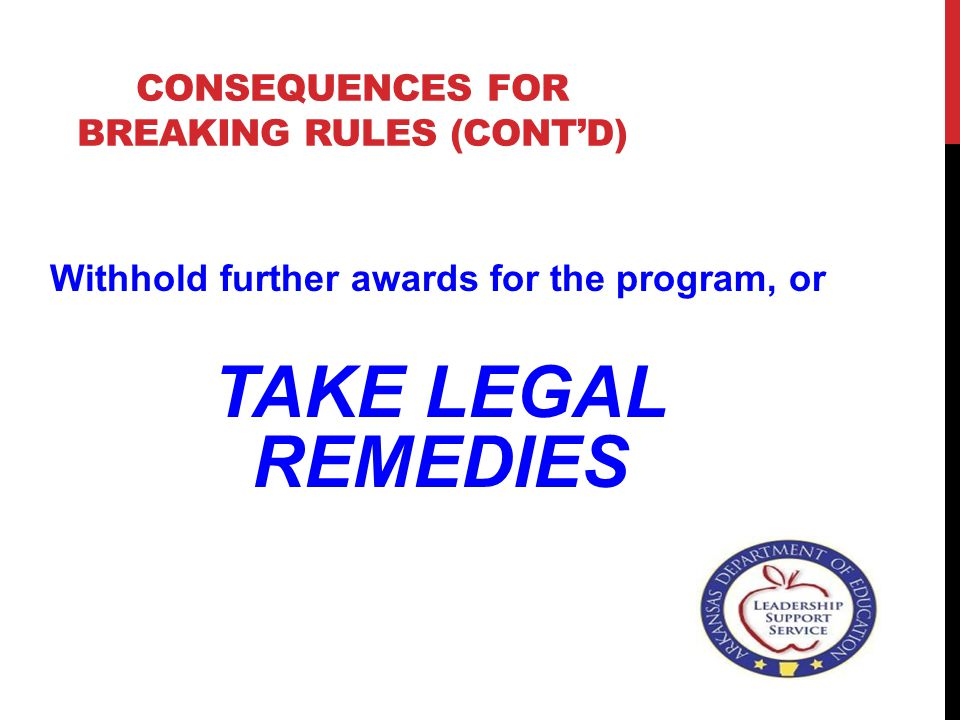 CONSEQUENCES FOR BREAKING RULES (CONT'D) Withhold further awards for the program, or TAKE LEGAL REMEDIES
