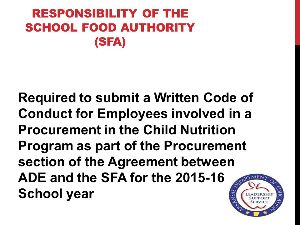 RESPONSIBILITY OF THE SCHOOL FOOD AUTHORITY (SFA) Required to submit a Written Code of Conduct for Employees involved in a Procurement in the Child Nutrition Program as part of the Procurement section of the Agreement between ADE and the SFA for the 2015-16 School year