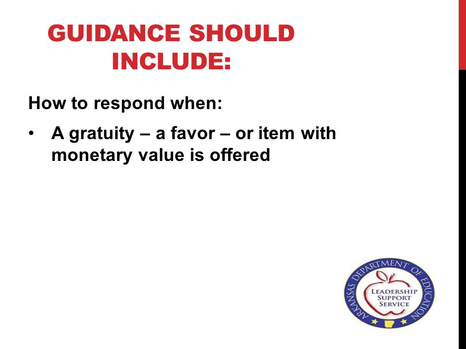 GUIDANCE SHOULD INCLUDE: How to respond when: A gratuity – a favor – or item with monetary value is offered