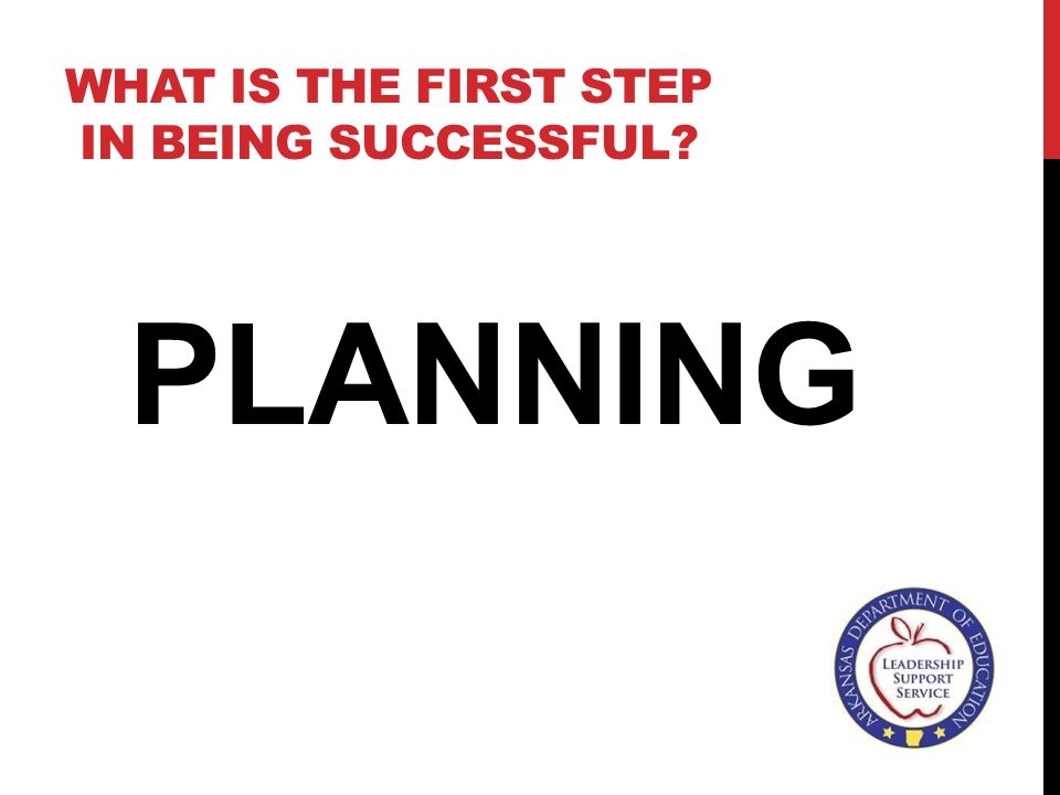 WHAT IS THE FIRST STEP IN BEING SUCCESSFUL? PLANNING
