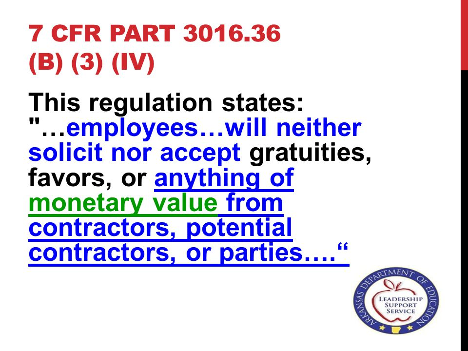 7 CFR PART 3016.36 (B) (3) (IV) This regulation states: …employees…will neither solicit nor accept gratuities, favors, or anything of monetary value from contractors, potential contractors, or parties….