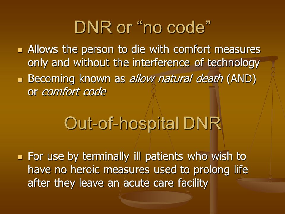 DNR or no code Allows the person to die with comfort measures only and without the interference of technology Allows the person to die with comfort measures only and without the interference of technology Becoming known as allow natural death (AND) or comfort code Becoming known as allow natural death (AND) or comfort code Out-of-hospital DNR For use by terminally ill patients who wish to have no heroic measures used to prolong life after they leave an acute care facility For use by terminally ill patients who wish to have no heroic measures used to prolong life after they leave an acute care facility