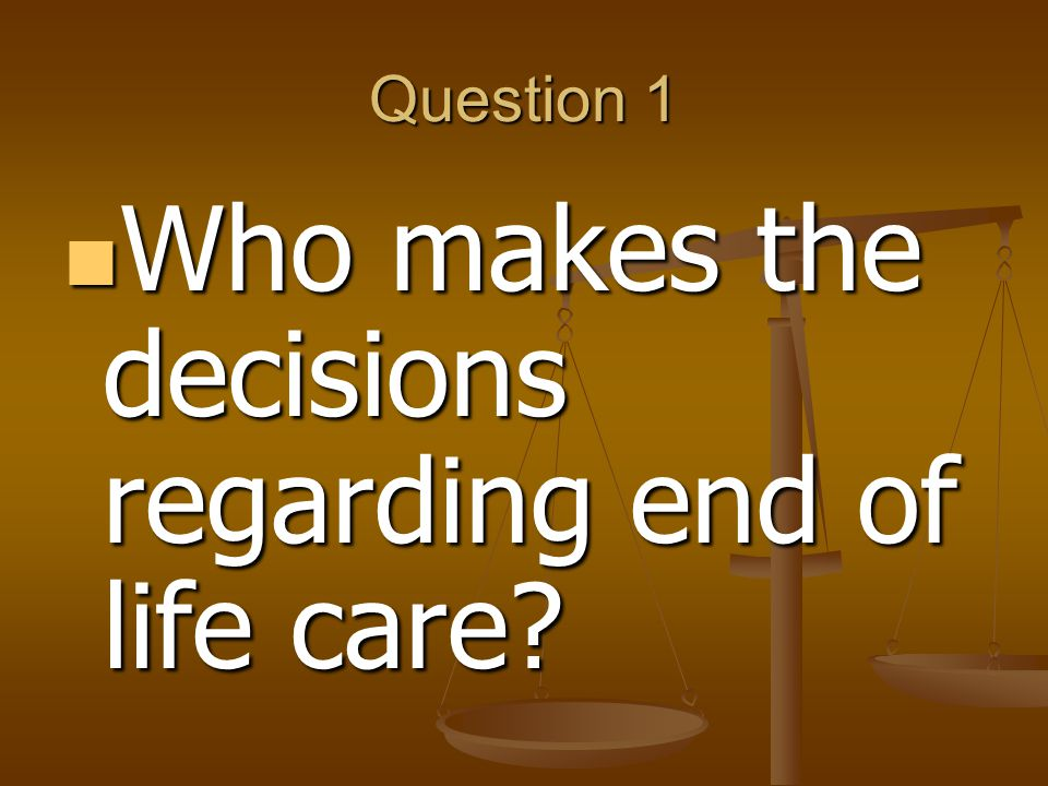 Question 1 Who makes the decisions regarding end of life care.