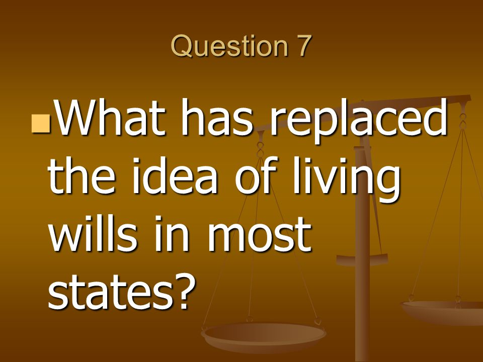 Question 7 What has replaced the idea of living wills in most states.
