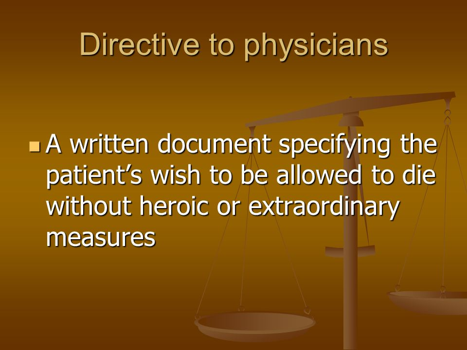 Directive to physicians A written document specifying the patient's wish to be allowed to die without heroic or extraordinary measures A written document specifying the patient's wish to be allowed to die without heroic or extraordinary measures