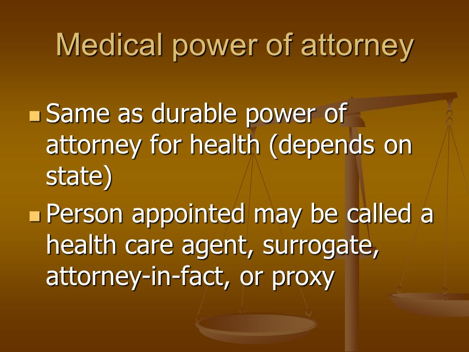 Medical power of attorney Same as durable power of attorney for health (depends on state) Same as durable power of attorney for health (depends on state) Person appointed may be called a health care agent, surrogate, attorney-in-fact, or proxy Person appointed may be called a health care agent, surrogate, attorney-in-fact, or proxy