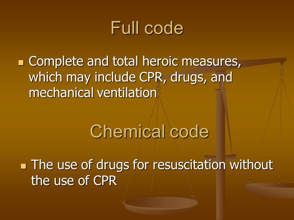 Full code Complete and total heroic measures, which may include CPR, drugs, and mechanical ventilation Complete and total heroic measures, which may include CPR, drugs, and mechanical ventilation Chemical code The use of drugs for resuscitation without the use of CPR The use of drugs for resuscitation without the use of CPR