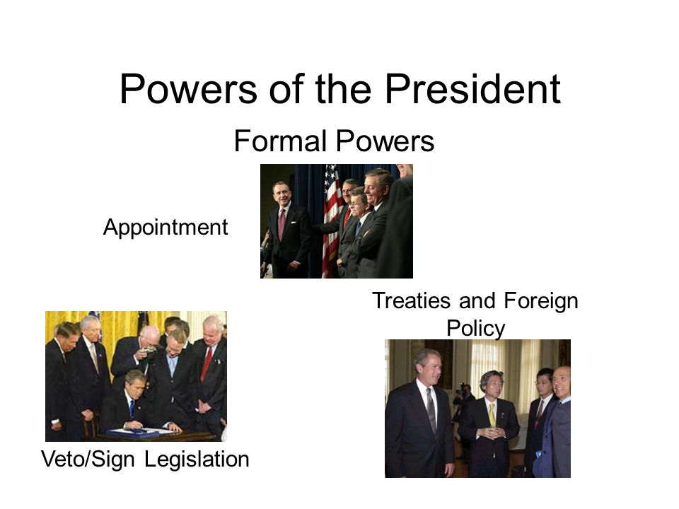 Powers of the President Treaties and Foreign Policy Veto/Sign Legislation Formal Powers Appointment