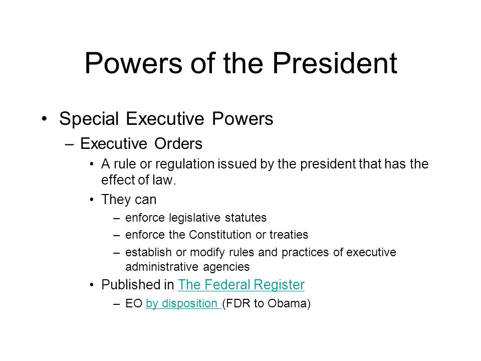Powers of the President Special Executive Powers –Executive Orders A rule or regulation issued by the president that has the effect of law.