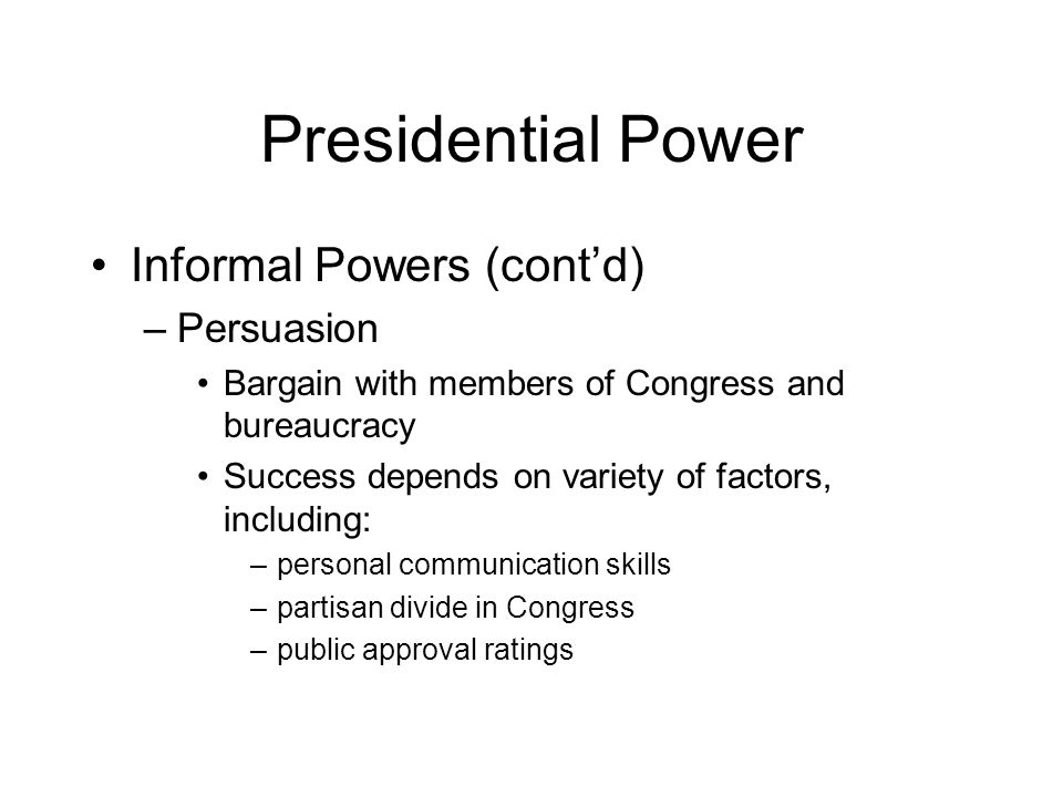 Presidential Power Informal Powers (cont'd) –Persuasion Bargain with members of Congress and bureaucracy Success depends on variety of factors, including: –personal communication skills –partisan divide in Congress –public approval ratings