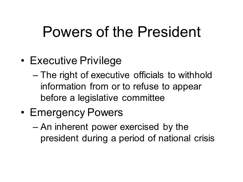 Powers of the President Executive Privilege –The right of executive officials to withhold information from or to refuse to appear before a legislative committee Emergency Powers –An inherent power exercised by the president during a period of national crisis