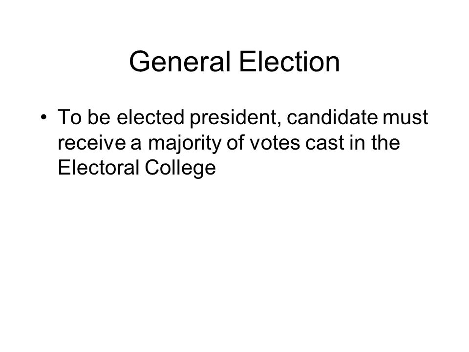 General Election To be elected president, candidate must receive a majority of votes cast in the Electoral College