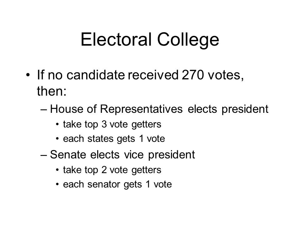 Electoral College If no candidate received 270 votes, then: –House of Representatives elects president take top 3 vote getters each states gets 1 vote –Senate elects vice president take top 2 vote getters each senator gets 1 vote