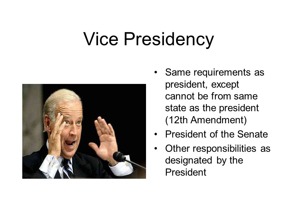 Vice Presidency Same requirements as president, except cannot be from same state as the president (12th Amendment) President of the Senate Other responsibilities as designated by the President