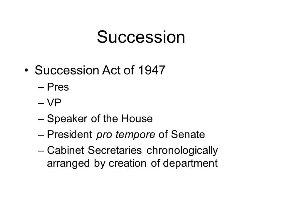 Succession Succession Act of 1947 –Pres –VP –Speaker of the House –President pro tempore of Senate –Cabinet Secretaries chronologically arranged by creation of department