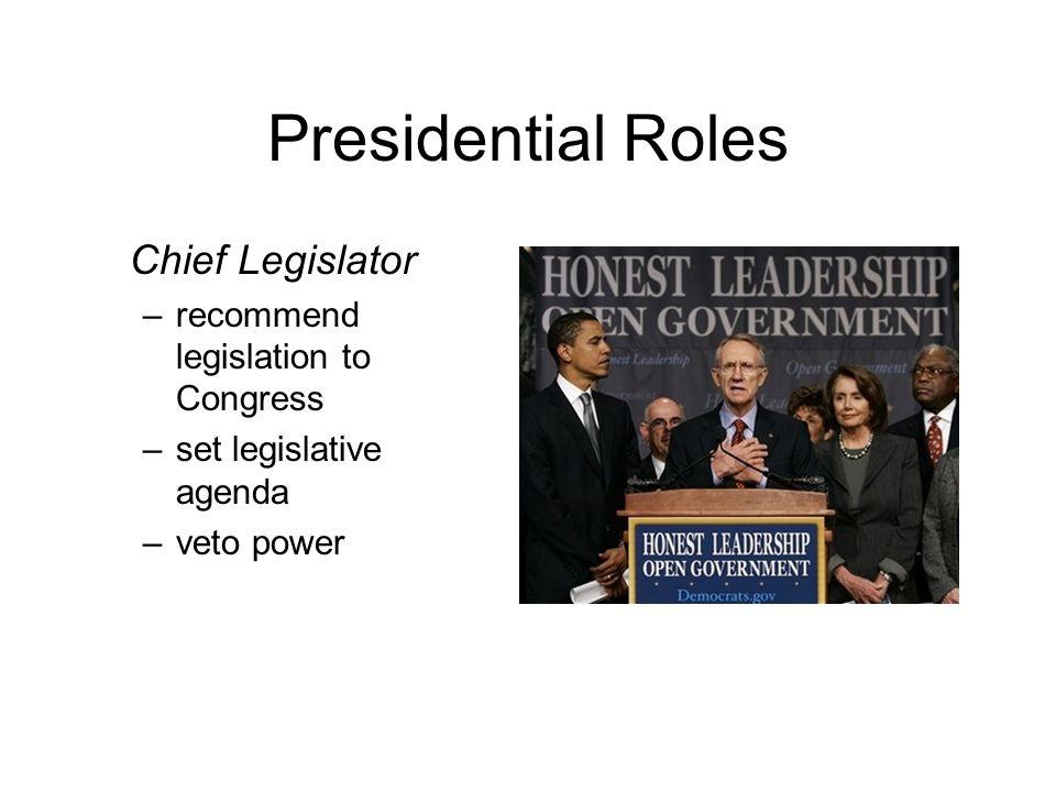 Presidential Roles Chief Legislator –recommend legislation to Congress –set legislative agenda –veto power