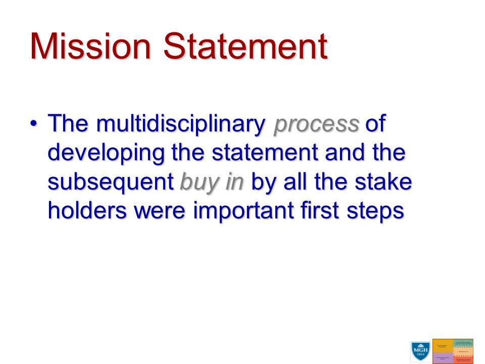 Mission Statement The multidisciplinary process of developing the statement and the subsequent buy in by all the stake holders were important first stepsThe multidisciplinary process of developing the statement and the subsequent buy in by all the stake holders were important first steps