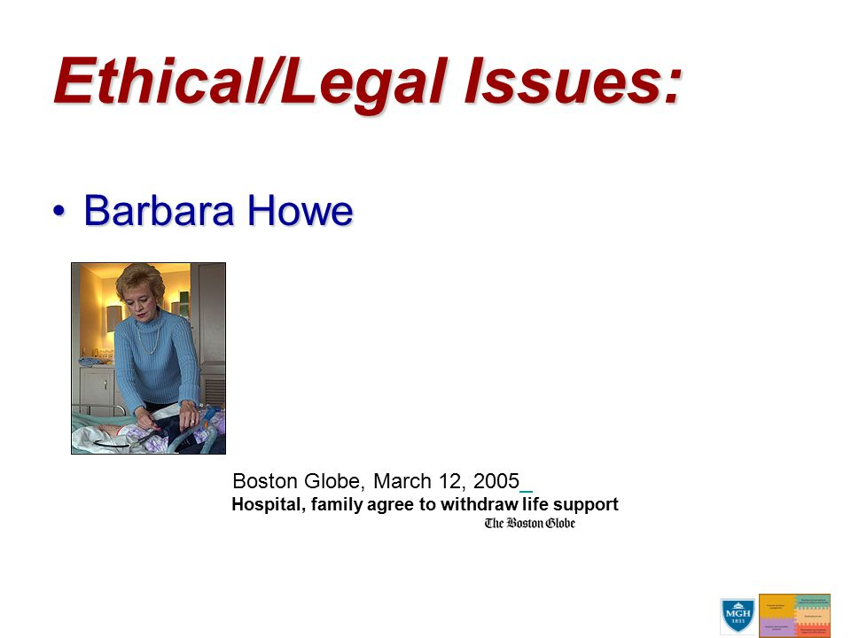 Ethical/Legal Issues: Barbara HoweBarbara Howe Boston Globe, March 12, 2005 Hospital, family agree to withdraw life support