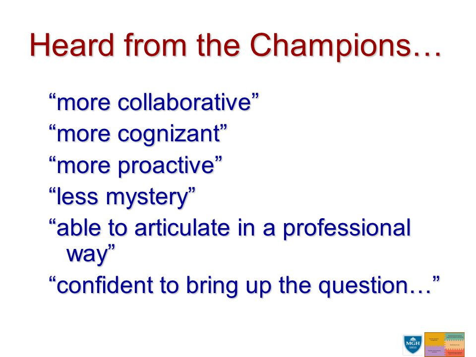 Heard from the Champions… more collaborative more cognizant more proactive less mystery able to articulate in a professional way confident to bring up the question…