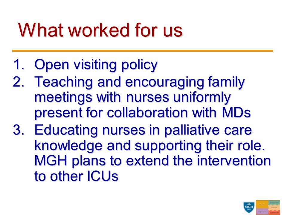 What worked for us What worked for us 1.Open visiting policy 2.Teaching and encouraging family meetings with nurses uniformly present for collaboratio