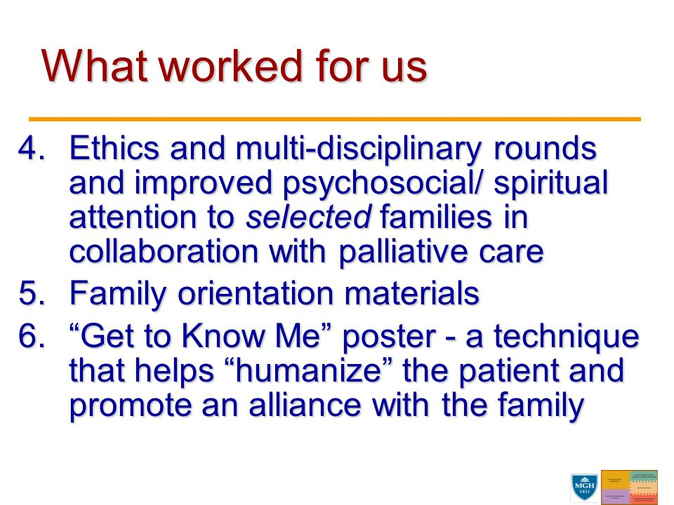 4.Ethics and multi-disciplinary rounds and improved psychosocial/ spiritual attention to selected families in collaboration with palliative care 5.Family orientation materials 6. Get to Know Me poster - a technique that helps humanize the patient and promote an alliance with the family What worked for us