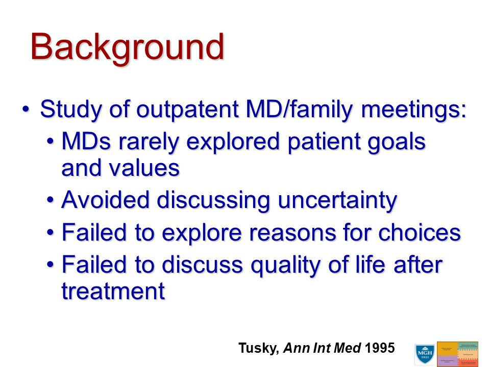 Background Study of outpatent MD/family meetings:Study of outpatent MD/family meetings: MDs rarely explored patient goals and valuesMDs rarely explored patient goals and values Avoided discussing uncertaintyAvoided discussing uncertainty Failed to explore reasons for choicesFailed to explore reasons for choices Failed to discuss quality of life after treatmentFailed to discuss quality of life after treatment Tusky, Ann Int Med 1995