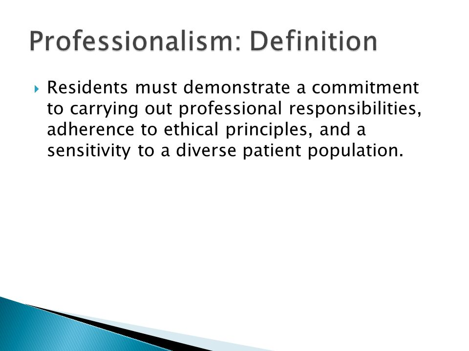  Residents must demonstrate a commitment to carrying out professional responsibilities, adherence to ethical principles, and a sensitivity to a diverse patient population.