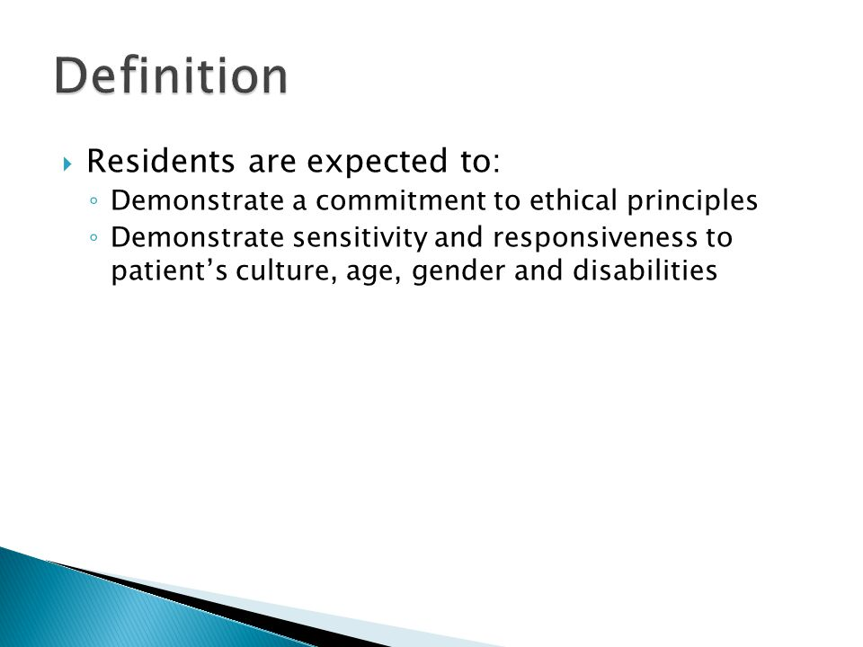  Residents are expected to: ◦ Demonstrate a commitment to ethical principles ◦ Demonstrate sensitivity and responsiveness to patient's culture, age, gender and disabilities