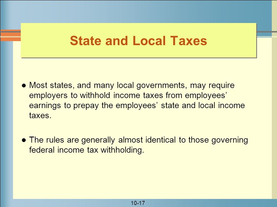 10-17 State and Local Taxes Most states, and many local governments, may require employers to withhold income taxes from employees' earnings to prepay the employees' state and local income taxes.