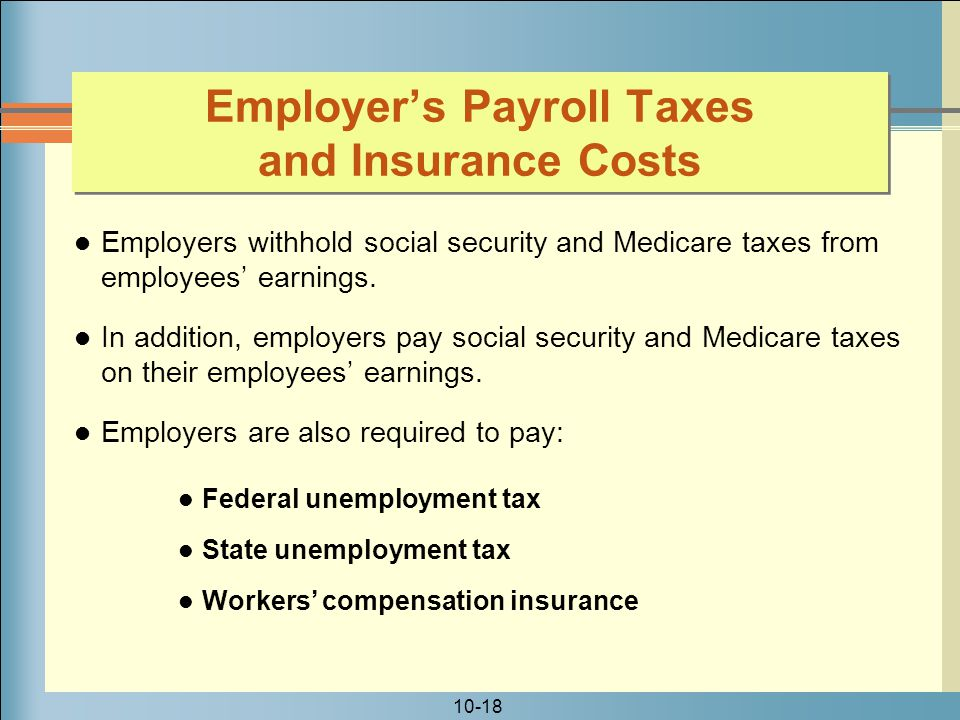 10-18 Employer's Payroll Taxes and Insurance Costs Employers withhold social security and Medicare taxes from employees' earnings.