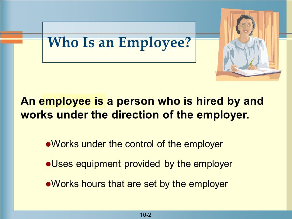 10-2 An employee is a person who is hired by and works under the direction of the employer.