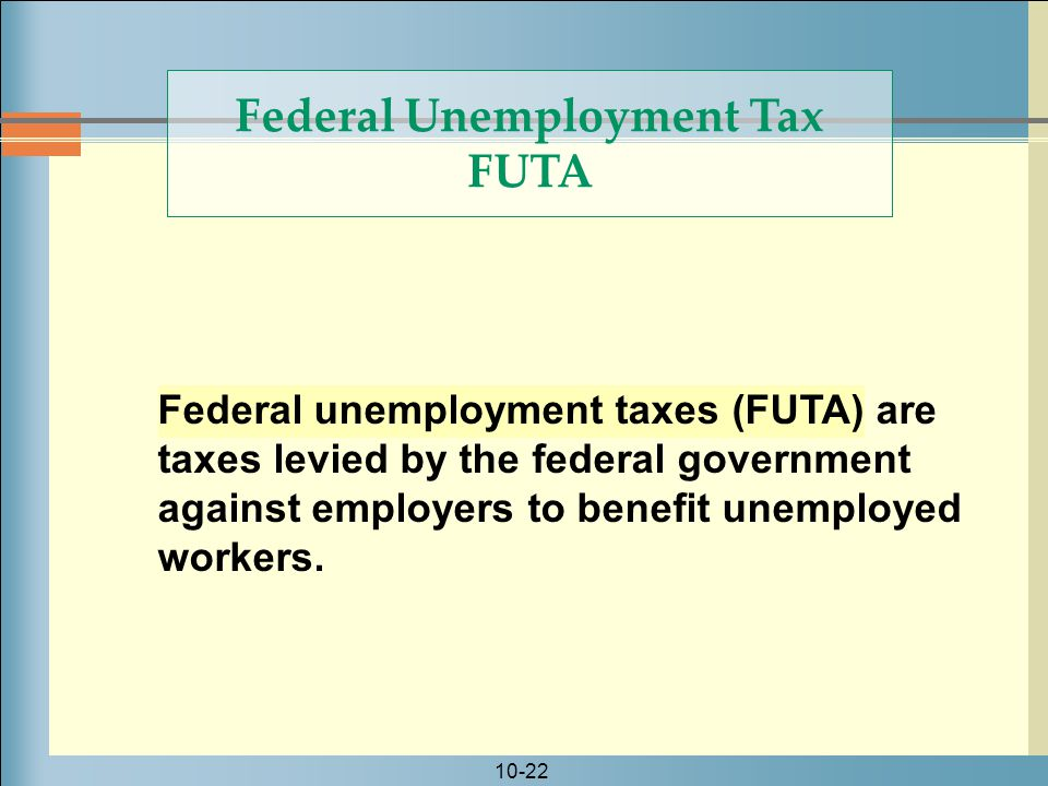 10-22 Federal unemployment taxes (FUTA) are taxes levied by the federal government against employers to benefit unemployed workers.