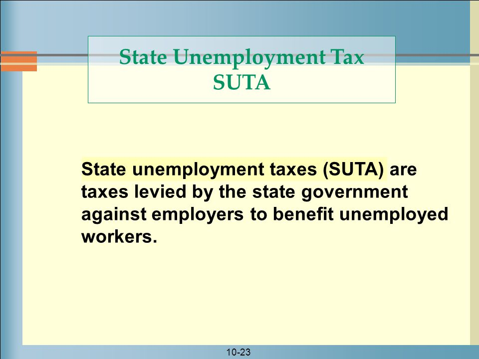 10-23 State unemployment taxes (SUTA) are taxes levied by the state government against employers to benefit unemployed workers.